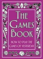 The Games Book - How to Play the Games of Yesterday ebook by Huw Davies