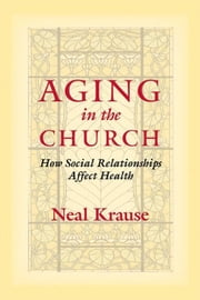 Aging in the Church: How Social Relationships Affect Health ebook by Krause, Neal M.