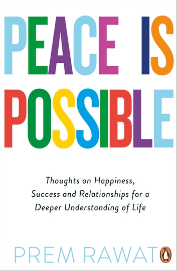 Peace Is Possible - Thoughts on happiness, success and relationships for a deeper understanding of life eBook by Prem Rawat