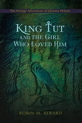 King Tut and the Girl Who Loved Him - The Strange Adventures of Johanna Wilson ebook by Robin Berard
