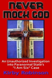 "Never Mock God: An Unauthorized Investigation into Paranormal State's ""I Am Six"" Case ebook by Kirby Robinson"