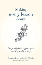 Making Every Lesson Count - Six princlipes to support great teaching and learning ebook by Shaun Allison,Andy Tharby,Doug Lemov