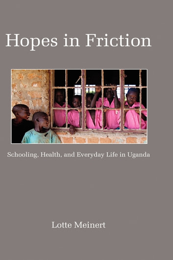 Hopes in Friction - Schooling, Health and Everyday Life in Uganda ebook by Lotte Meinert