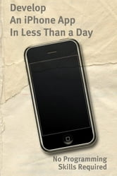 Develop An iPhone App In Less Than a Day With No Programming Skills Required: iPhone Development So Easy a Complete Novice Can Figure It Out ebook by Justin Ascott