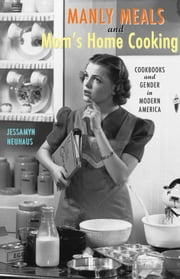 Manly Meals and Mom's Home Cooking - Cookbooks and Gender in Modern America ebook by Jessamyn Neuhaus