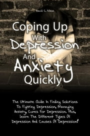 Coping Up With Depression And Anxiety Quickly - The Ultimate Guide In Finding Solutions To Fighting Depression, Managing Anxiety, Cures For Depression. Plus, Learn The Different Types Of Depression And Causes Of Depression! ebook by David C. Nixon