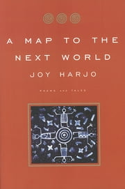 A Map to the Next World: Poems and Tales ebook by Joy Harjo