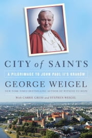 City of Saints - A Pilgrimage to John Paul II's Kraków ebook by George Weigel,Carrie Gress,Stephen Weigel