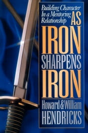 As Iron Sharpens Iron - Building Character in a Mentoring Relationship ebook by Howard G. Hendricks,William D. Hendricks