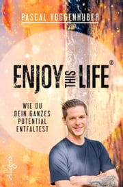 Enjoy this Life® - Wie du dein ganzes Potential entfaltest eBook by Pascal Voggenhuber