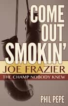 Come Out Smokin' - Joe Frazier: The Champ Nobody Knew eBook by Phil Pepe