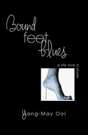 Bound Feet Blues: A Life Told in Shoes ebook by Yang-May Ooi