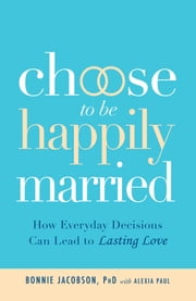 Choose to be Happily Married - How Everyday Decisions Can Lead to Lasting Love ebook by Alexia Paul,Bonnie Jacobson, PhD