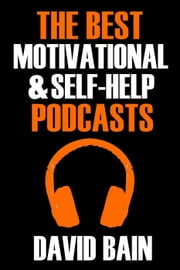 The Best Motivational and Self-Help Podcasts - Best Podcasts ebook by David Bain