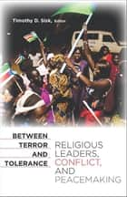Between Terror and Tolerance - Religious Leaders, Conflict, and Peacemaking ebook by Timothy D. Sisk