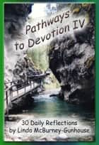 Pathways to Devotion IV ebook by Linda McBurney-Gunhouse