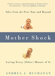 Mother Shock - Tales from the First Year and Beyond -- Loving Every (Other) Minute of It ebook by Andrea J. Buchanan