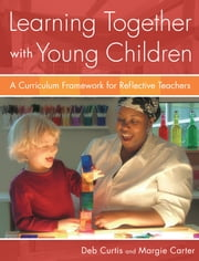 Learning Together with Young Children - A Curriculum Framework for Reflective Teachers ebook by Deb Curtis,Margie Carter