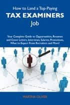 How to Land a Top-Paying Tax examiners Job: Your Complete Guide to Opportunities, Resumes and Cover Letters, Interviews, Salaries, Promotions, What to Expect From Recruiters and More ebook by Oliver Martha