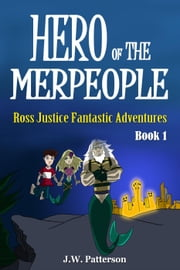 Hero of the Merpeople Ages 7-12 - Ross Justice Fantastic Adventures, #1 ebook by J.W. Patterson