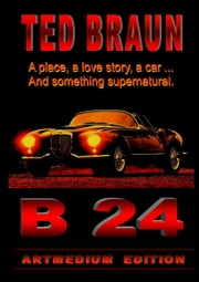 B 24 - A PLACE, A LOVE STORY, A CAR... AND SOMETHING AMAZING. ebook by TED BRAUN