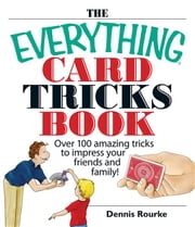 The Everything Card Tricks Book: Over 100 Amazing Tricks to Impress Your Friends And Family! ebook by Rourke, Dennis