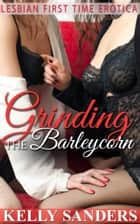 Grinding The Barleycorn: Lesbian First Time Erotica ebook by Kelly Sanders