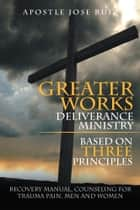 Greater Works Deliverance Ministry Based on Three Principles ebook by Apostle Jose Ruiz