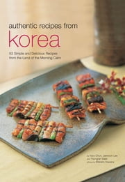 Authentic Recipes from Korea - 63 Simple and Delicious Recipes from the land of the Morning Calm ebook by Injoo Chun,Jaewoon Lee,Youngran Baek