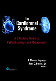 The Cardiorenal Syndrome : A Clinician's Guide to Pathophysiology and Management ebook by J. Thomas Heywood, MD,John C. Burnett, MD