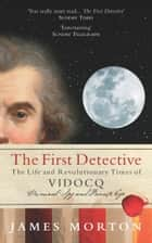The First Detective - The Life and Revolutionary Times of Vidocq ebook by James Morton