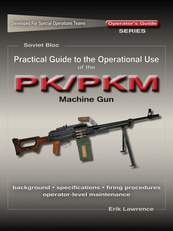 Practical Guide to the Operational Use of the PK/PKM Machine Gun ebook by Erik Lawrence