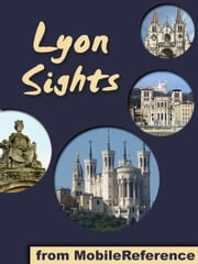 Lyon Sights: a travel guide to the top 20+ attractions in Lyon, France (Mobi Sights) ebook by MobileReference