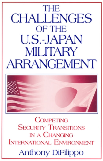 The Challenges of the US-Japan Military Arrangement: Competing Security Transitions in a Changing International Environment - Competing Security Transitions in a Changing International Environment ebook by Anthony DiFilippo
