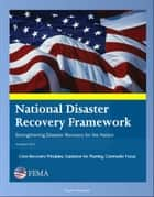 FEMA National Disaster Recovery Framework (NDRF) - Strengthening Disaster Recovery for the Nation - Core Recovery Principles, Guidance for Planning, Community Focus ebook by Progressive Management