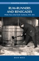 Rum-runners and Renegades - Whisky Wars of the Pacific Northwest, 1917-2012 ebook by Rich Mole