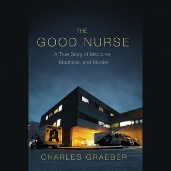 The Good Nurse - A True Story of Medicine, Madness, and Murder audiobook by Charles Graeber
