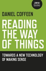 Reading the Way of Things - Towards a New Technology of Making Sense ebook by Coffeen