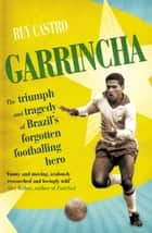 Garrincha - The Triumph and Tragedy of Brazil's Forgotten Footballing Hero ebook by Ruy Castro