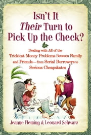 Isn't It Their Turn to Pick Up the Check? - Dealing with All of the Trickiest Money Problems Between Family and Friends -- from Serial Borrowers to Serious Cheapskates ebook by Jeanne Fleming,Leonard Schwarz