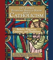 101 Things Everyone Should Know About Catholicism: Beliefs, Practices, Customs, and Traditions ebook by Helen Keeler,Susan Grimbly