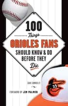 100 Things Orioles Fans Should Know & Do Before They Die ebook by Dan Connolly,Jim Palmer