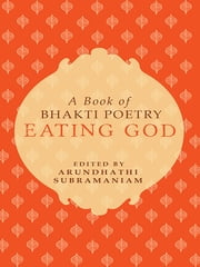 Eating God - A Book of Bhakti Poetry ebook by Arundhathi Subramanian