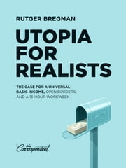 Utopia for realists - the case for a universal basic income, open borders, and a 15-hour workweek ebook by Rutger Bregman,Elizabeth Manton