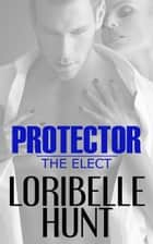 Protector - The Elect, #1 ebook by Loribelle Hunt