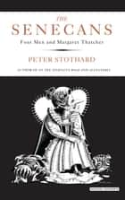The Senecans: Four Men and Margaret Thatcher ebook by Peter Stothard