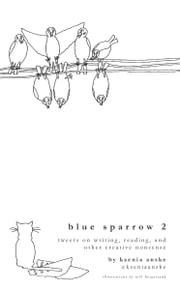 Blue Sparrow 2: Tweets on Writing, Reading, and Other Creative Nonsense ebook by Ksenia Anske