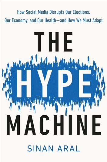 The Hype Machine - How Social Media Disrupts Our Elections, Our Economy, and Our Health--and How We Must Adapt ebook by Sinan Aral