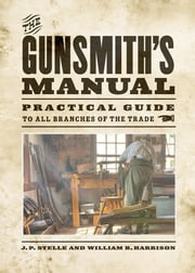 The Gunsmith's Manual - Practical Guide to All Branches of the Trade ebook by J. P. Stelle,William B. Harrison