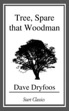 Tree, Spare that Woodman ebook by Dave Dryfoos
